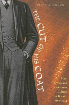 The Cut of His Coat: Men, Dress, and Consumer Culture in Britain, 1860-1914, by Brent Shannon